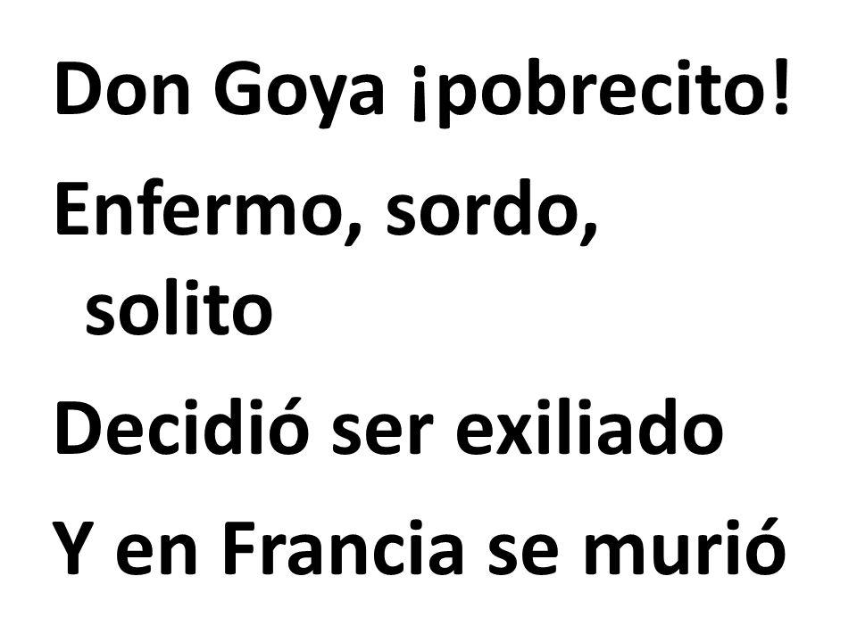 Don Goya ¡pobrecito! Enfermo, sordo, solito Decidió ser exiliado Y en Francia se murió