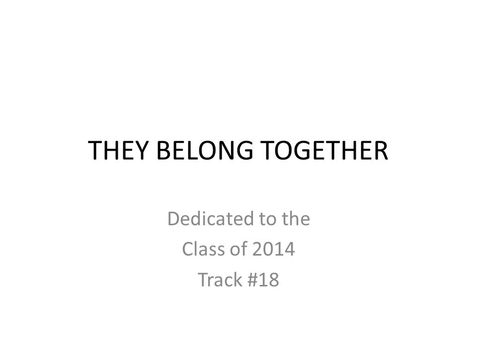THEY BELONG TOGETHER Dedicated to the Class of 2014 Track #18