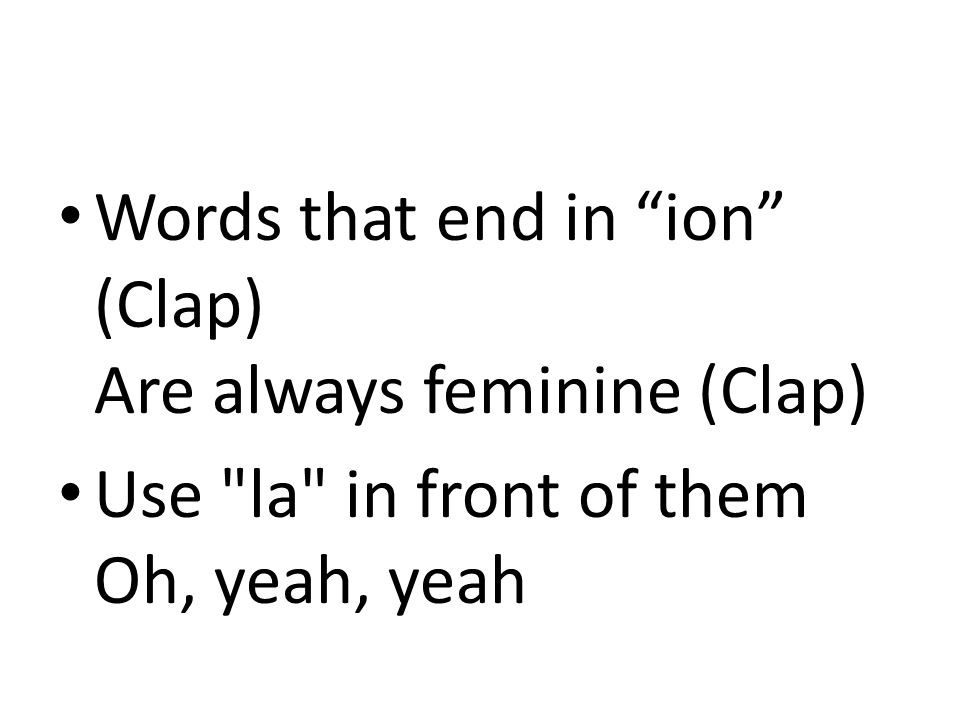 Words that end in ion (Clap) Are always feminine (Clap) Use