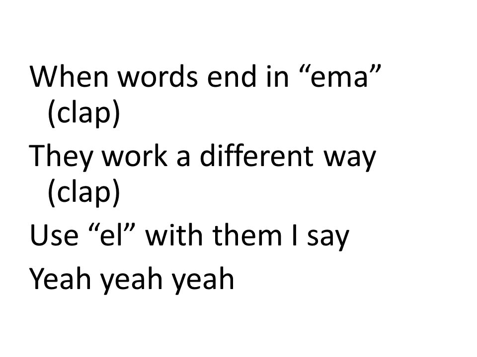 When words end in ema (clap) They work a different way (clap) Use el with them I say Yeah yeah yeah