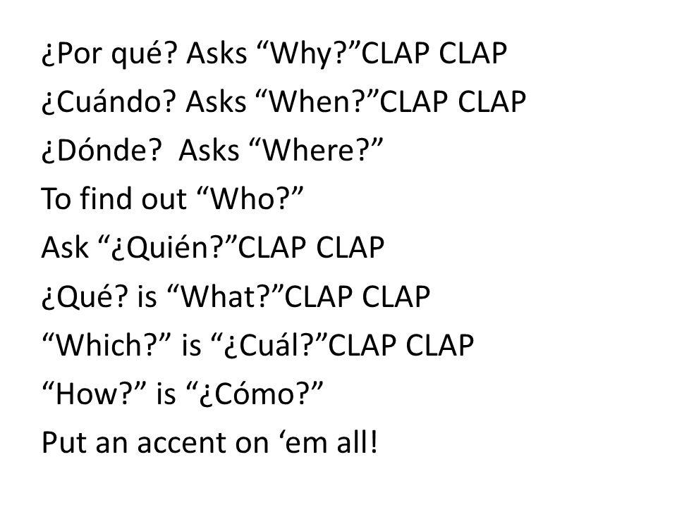 ¿Por qué? Asks Why?CLAP CLAP ¿Cuándo? Asks When?CLAP CLAP ¿Dónde? Asks Where? To find out Who? Ask ¿Quién?CLAP CLAP ¿Qué? is What?CLAP CLAP Which? is