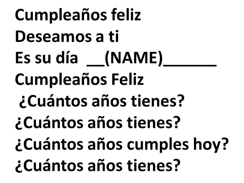 Cumpleaños feliz Deseamos a ti Es su día __(NAME)______ Cumpleaños Feliz ¿Cuántos años tienes? ¿Cuántos años cumples hoy? ¿Cuántos años tienes?