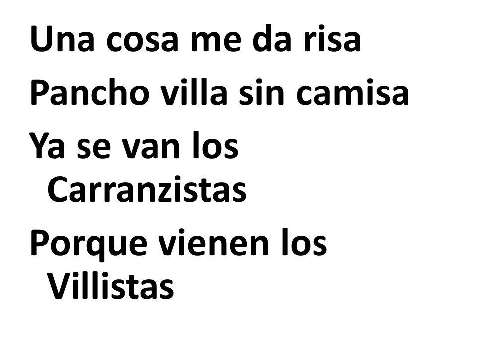 Una cosa me da risa Pancho villa sin camisa Ya se van los Carranzistas Porque vienen los Villistas