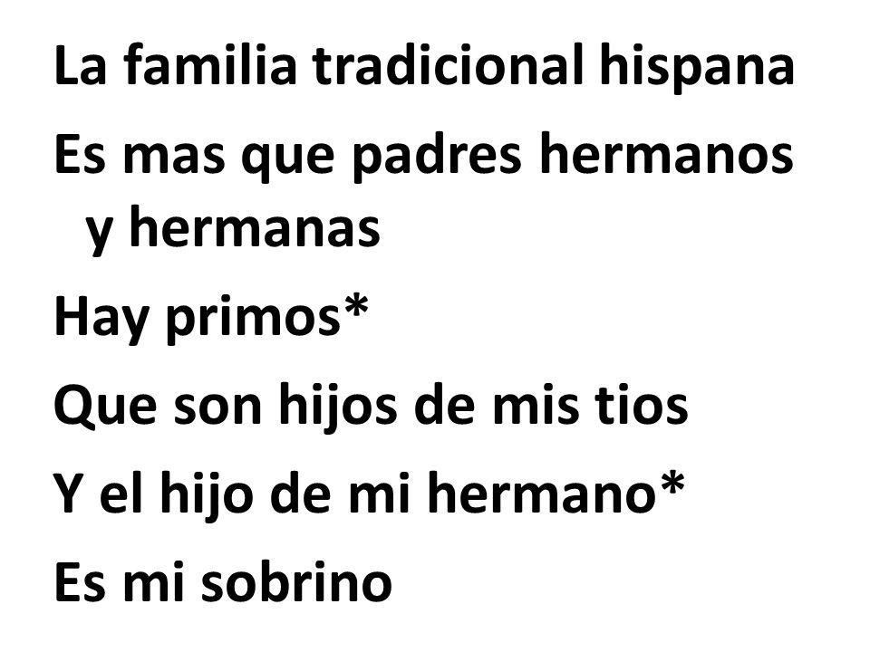 La familia tradicional hispana Es mas que padres hermanos y hermanas Hay primos* Que son hijos de mis tios Y el hijo de mi hermano* Es mi sobrino