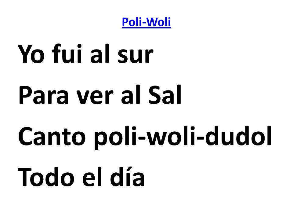Poli-Woli Yo fui al sur Para ver al Sal Canto poli-woli-dudol Todo el día