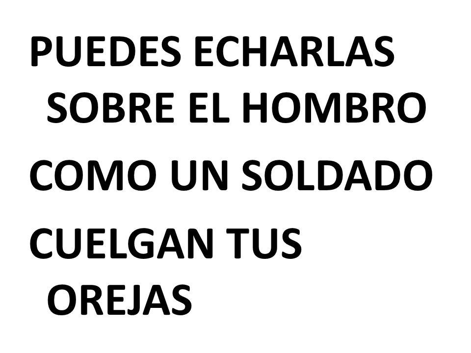 PUEDES ECHARLAS SOBRE EL HOMBRO COMO UN SOLDADO CUELGAN TUS OREJAS