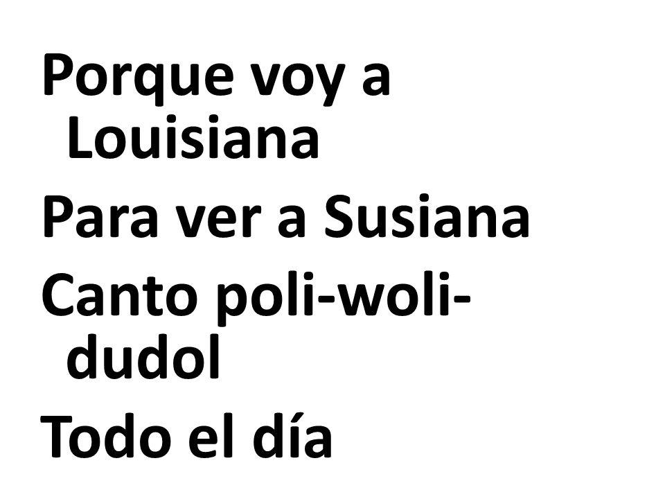 Porque voy a Louisiana Para ver a Susiana Canto poli-woli- dudol Todo el día
