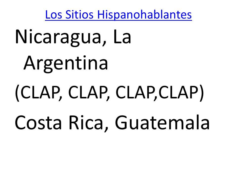 Los Sitios Hispanohablantes Nicaragua, La Argentina (CLAP, CLAP, CLAP,CLAP) Costa Rica, Guatemala