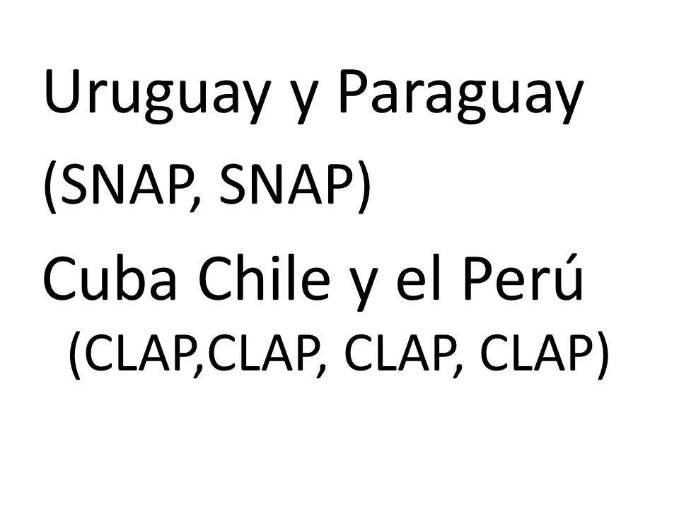 Uruguay y Paraguay (SNAP, SNAP) Cuba Chile y el Perú (CLAP,CLAP, CLAP, CLAP)