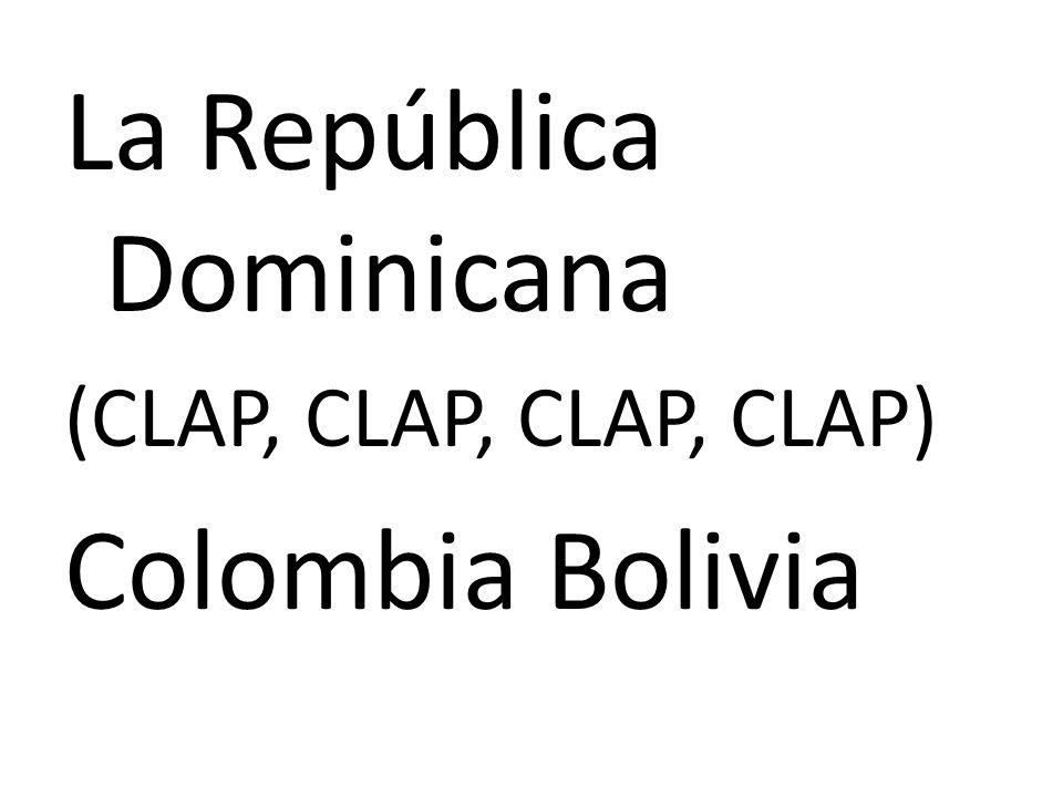 La República Dominicana (CLAP, CLAP, CLAP, CLAP) Colombia Bolivia