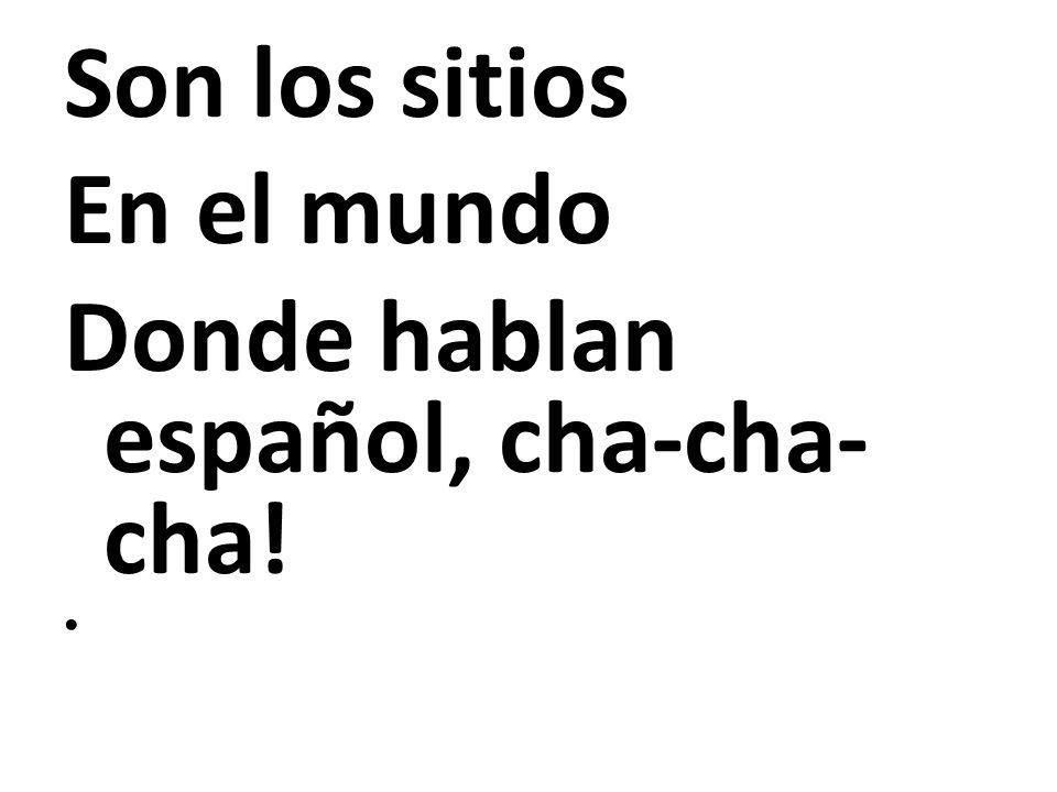 Son los sitios En el mundo Donde hablan español, cha-cha- cha!