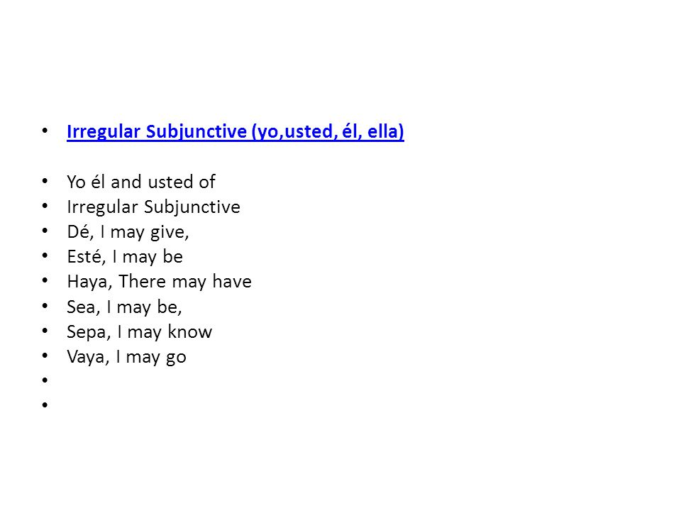 Irregular Subjunctive (yo,usted, él, ella) Yo él and usted of Irregular Subjunctive Dé, I may give, Esté, I may be Haya, There may have Sea, I may be,
