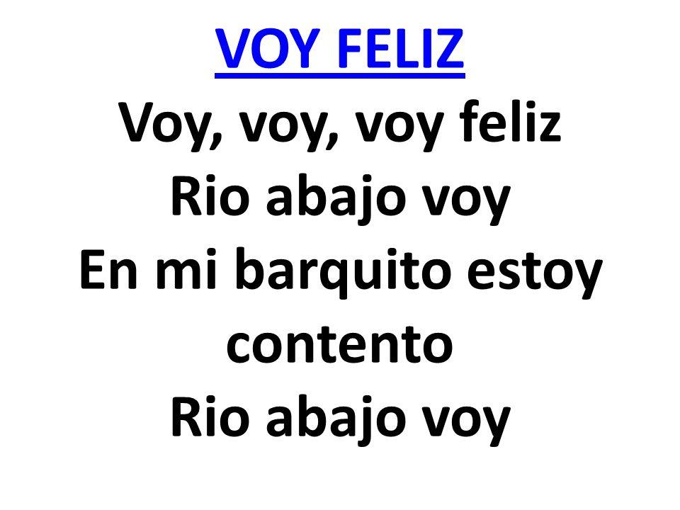 VOY FELIZ VOY FELIZ Voy, voy, voy feliz Rio abajo voy En mi barquito estoy contento Rio abajo voy