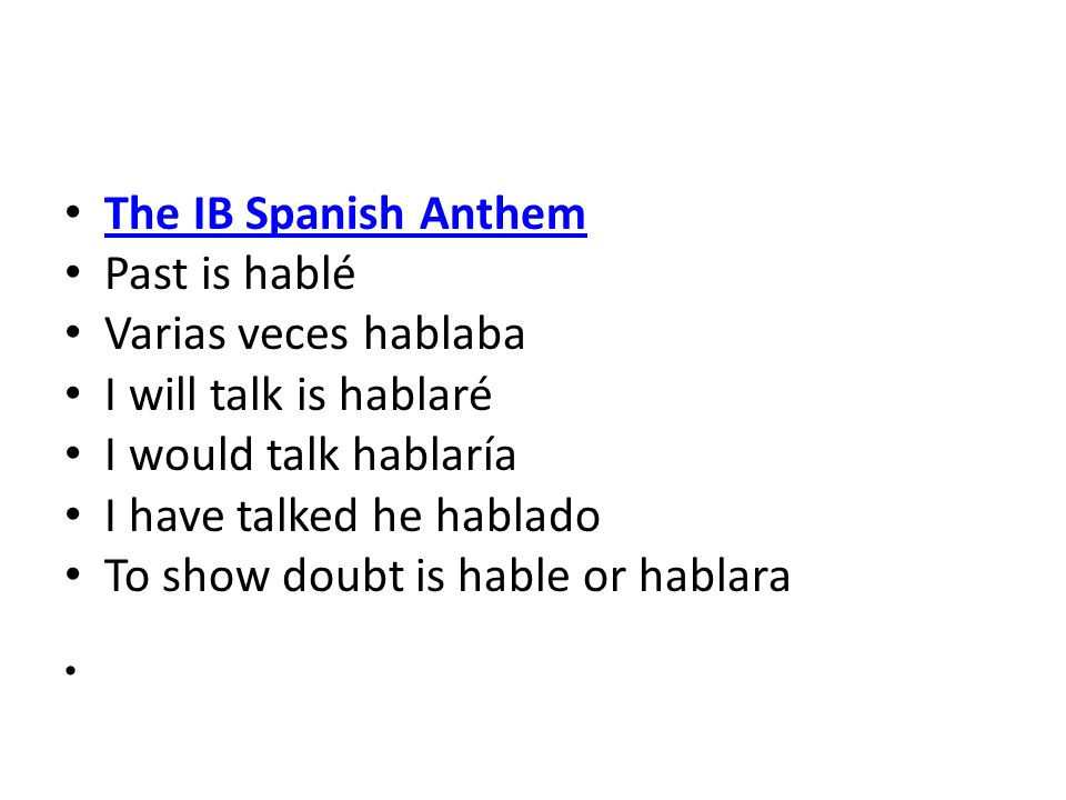 The IB Spanish Anthem Past is hablé Varias veces hablaba I will talk is hablaré I would talk hablaría I have talked he hablado To show doubt is hable