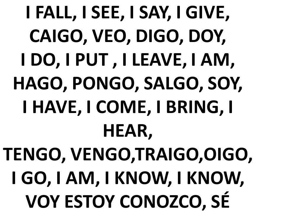 I FALL, I SEE, I SAY, I GIVE, CAIGO, VEO, DIGO, DOY, I DO, I PUT, I LEAVE, I AM, HAGO, PONGO, SALGO, SOY, I HAVE, I COME, I BRING, I HEAR, TENGO, VENG