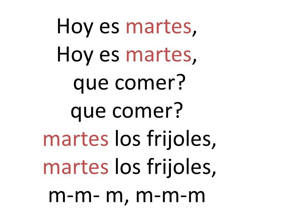 Hoy es martes, Hoy es martes, que comer? que comer? martes los frijoles, martes los frijoles, m-m- m, m-m-m