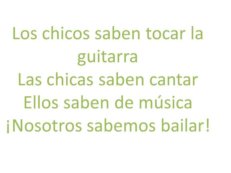 Los chicos saben tocar la guitarra Las chicas saben cantar Ellos saben de música ¡Nosotros sabemos bailar!