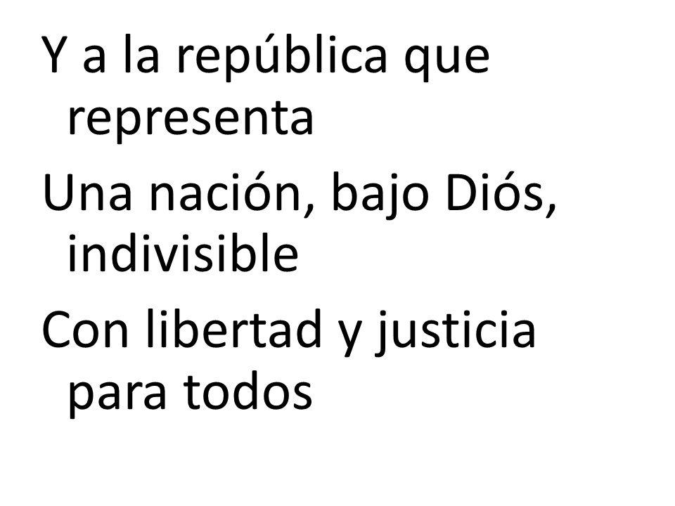 Y a la república que representa Una nación, bajo Diós, indivisible Con libertad y justicia para todos