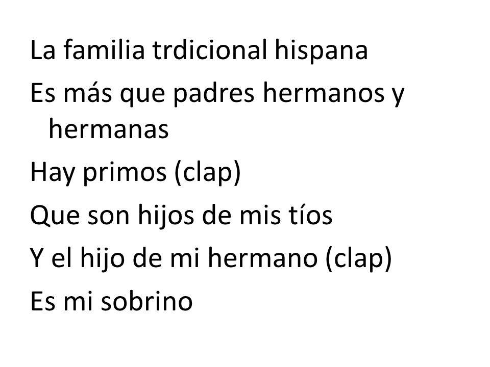 La familia trdicional hispana Es más que padres hermanos y hermanas Hay primos (clap) Que son hijos de mis tíos Y el hijo de mi hermano (clap) Es mi s