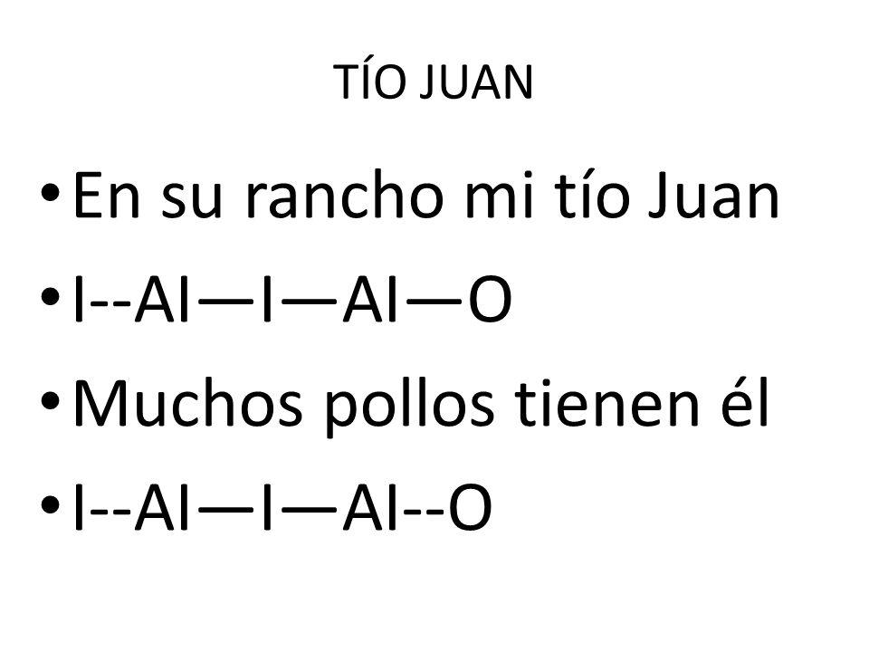 TÍO JUAN En su rancho mi tío Juan I--AIIAIO Muchos pollos tienen él I--AIIAI--O