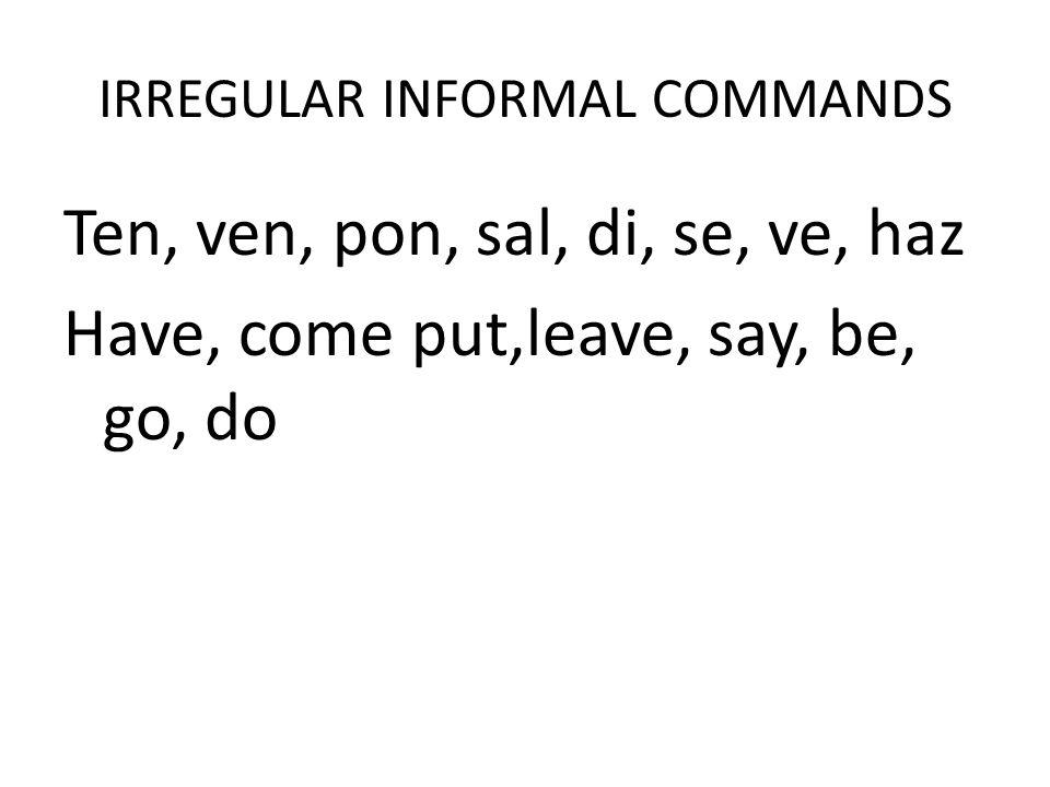 IRREGULAR INFORMAL COMMANDS Ten, ven, pon, sal, di, se, ve, haz Have, come put,leave, say, be, go, do