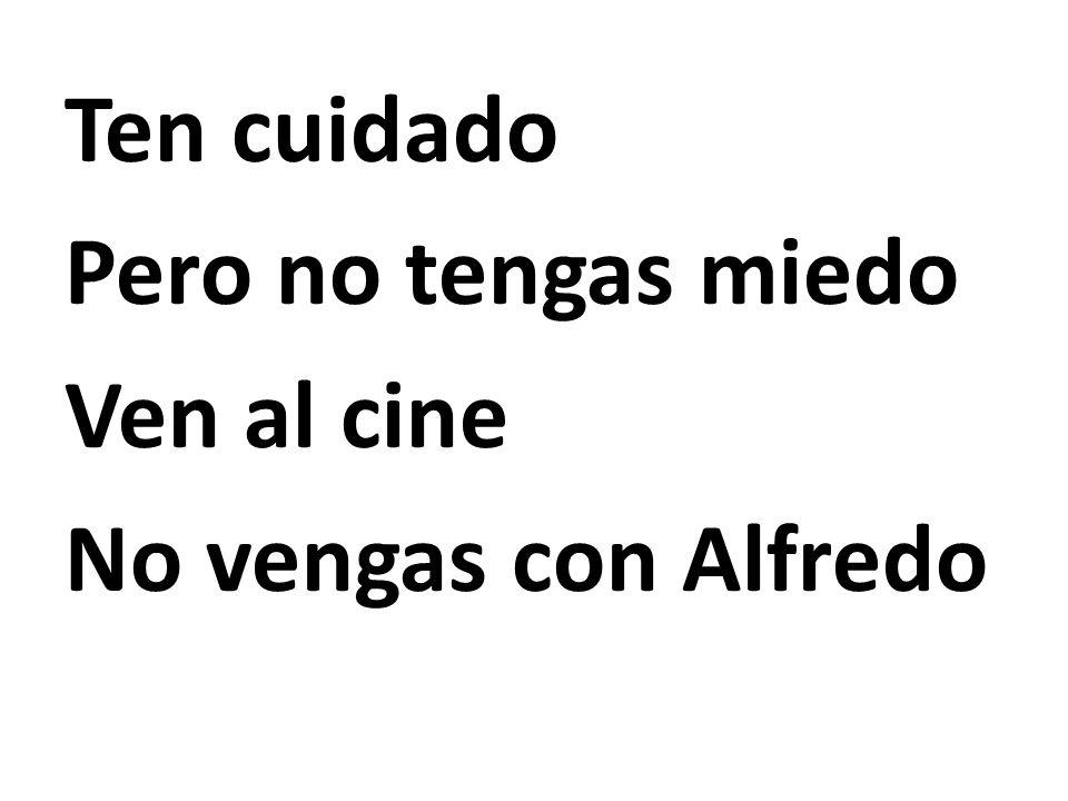 Ten cuidado Pero no tengas miedo Ven al cine No vengas con Alfredo