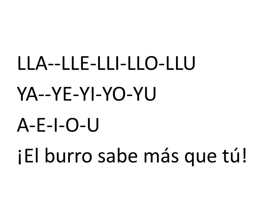 LLA--LLE-LLI-LLO-LLU YA--YE-YI-YO-YU A-E-I-O-U ¡El burro sabe más que tú!