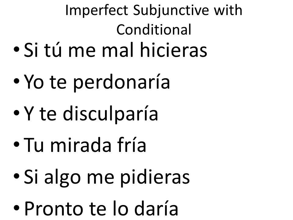 Imperfect Subjunctive with Conditional Si tú me mal hicieras Yo te perdonaría Y te disculparía Tu mirada fría Si algo me pidieras Pronto te lo daría T