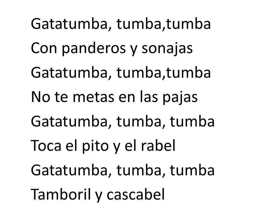 Gatatumba, tumba,tumba Con panderos y sonajas Gatatumba, tumba,tumba No te metas en las pajas Gatatumba, tumba, tumba Toca el pito y el rabel Gatatumb