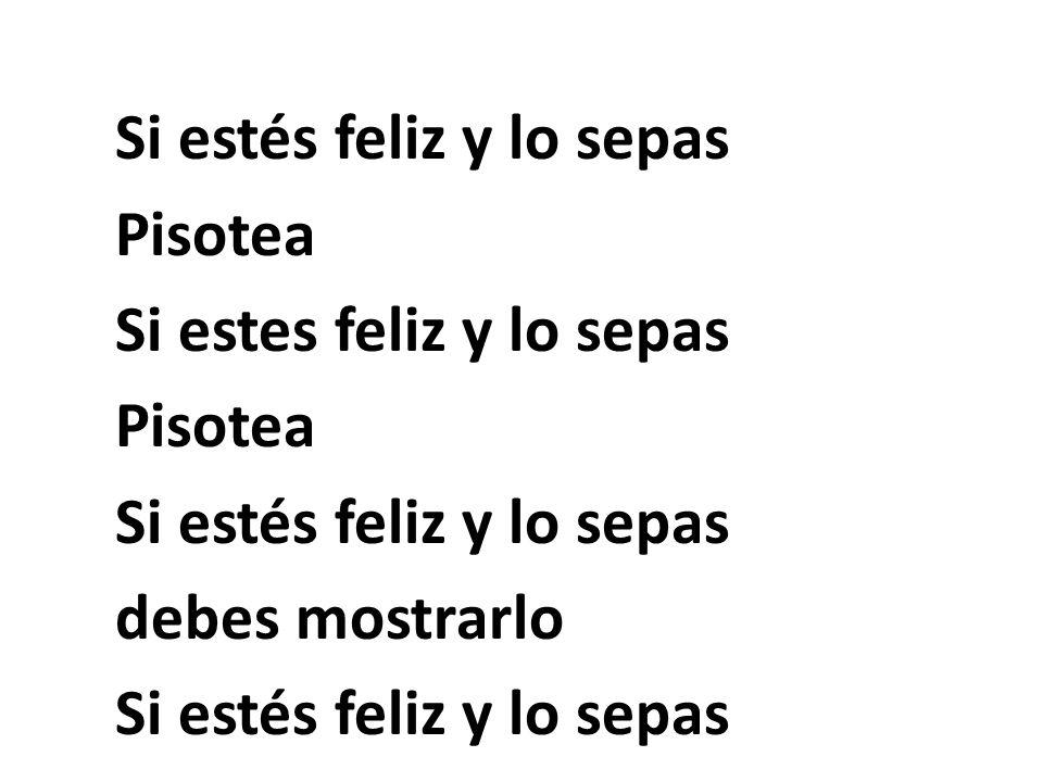 Si estés feliz y lo sepas Pisotea Si estes feliz y lo sepas Pisotea Si estés feliz y lo sepas debes mostrarlo Si estés feliz y lo sepas Pisotea