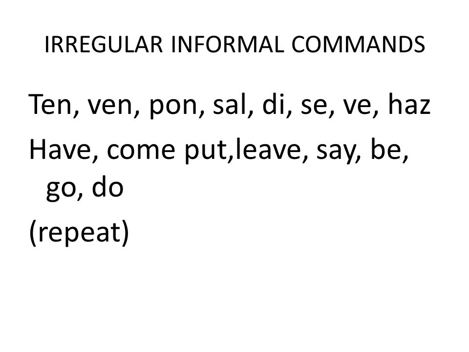 IRREGULAR INFORMAL COMMANDS Ten, ven, pon, sal, di, se, ve, haz Have, come put,leave, say, be, go, do (repeat)