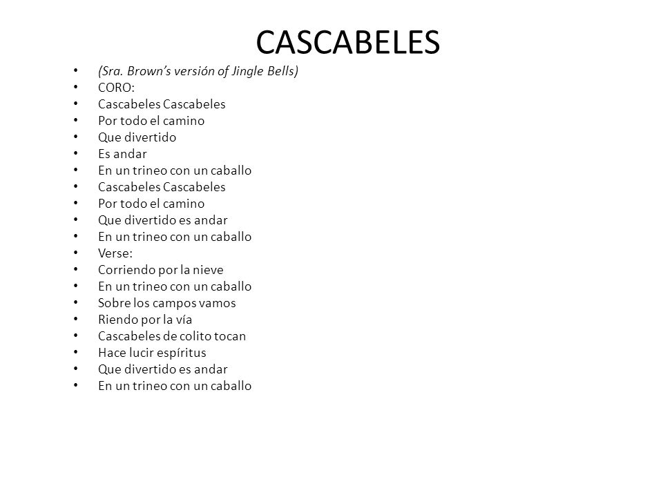 CASCABELES (Sra. Browns versión of Jingle Bells) CORO: Cascabeles Cascabeles Por todo el camino Que divertido Es andar En un trineo con un caballo Cas