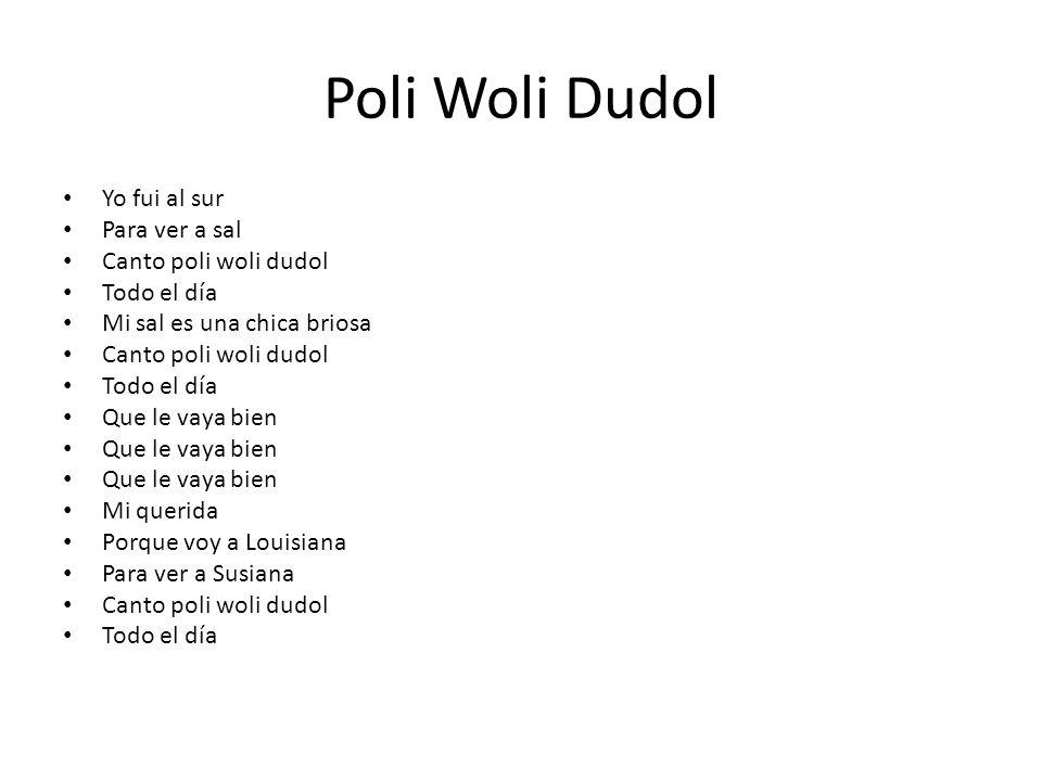 Poli Woli Dudol Yo fui al sur Para ver a sal Canto poli woli dudol Todo el día Mi sal es una chica briosa Canto poli woli dudol Todo el día Que le vay