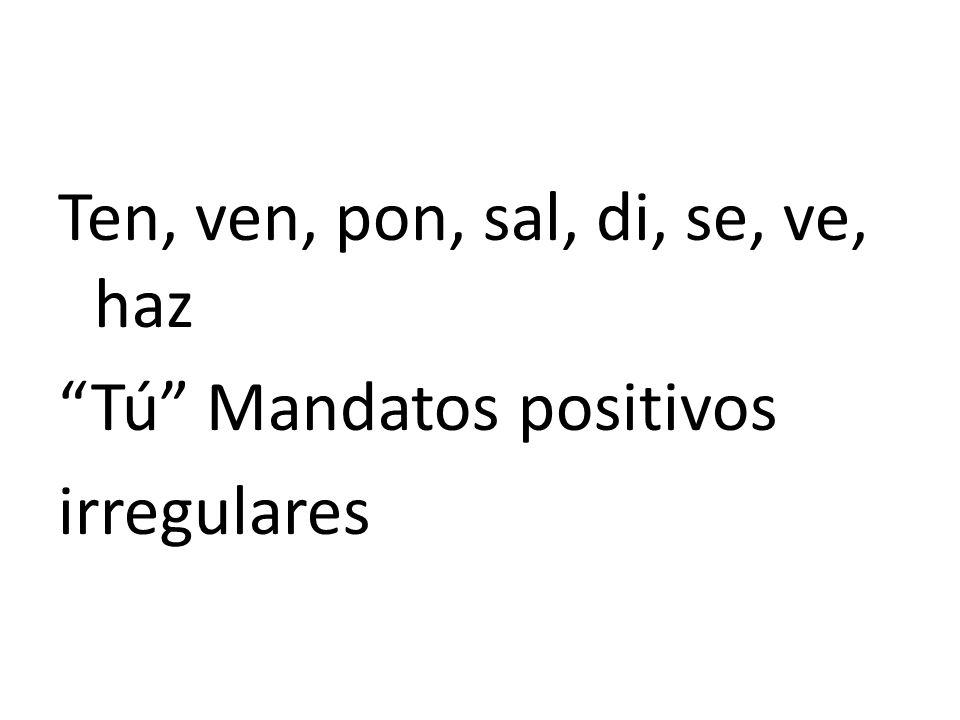 Ten, ven, pon, sal, di, se, ve, haz Tú Mandatos positivos irregulares
