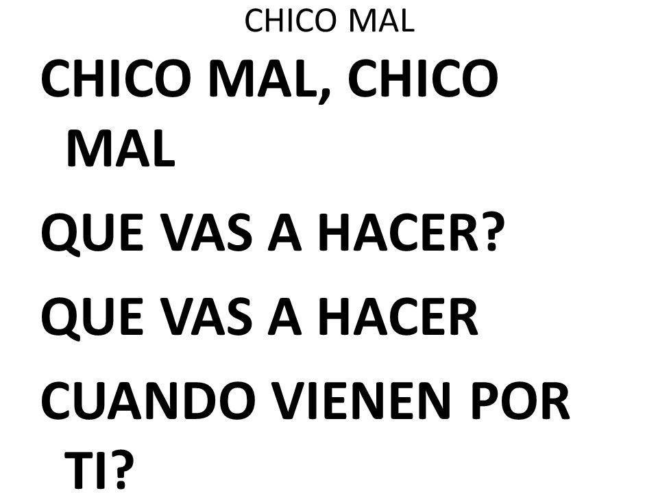 CHICO MAL CHICO MAL, CHICO MAL QUE VAS A HACER? QUE VAS A HACER CUANDO VIENEN POR TI?