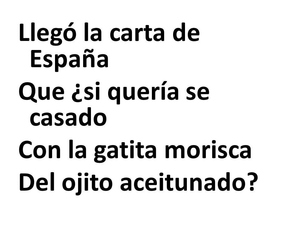 Llegó la carta de España Que ¿si quería se casado Con la gatita morisca Del ojito aceitunado?