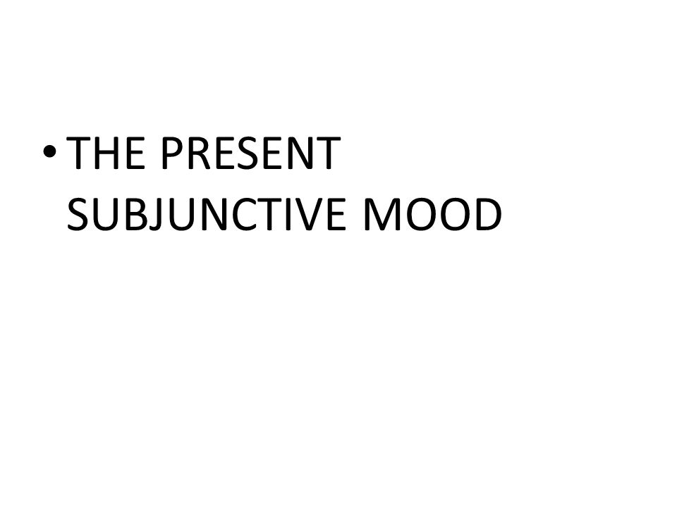 THE PRESENT SUBJUNCTIVE MOOD