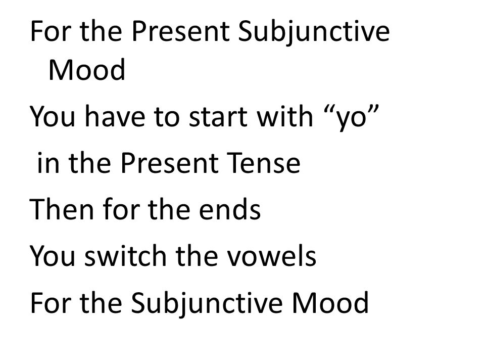 For the Present Subjunctive Mood You have to start with yo in the Present Tense Then for the ends You switch the vowels For the Subjunctive Mood