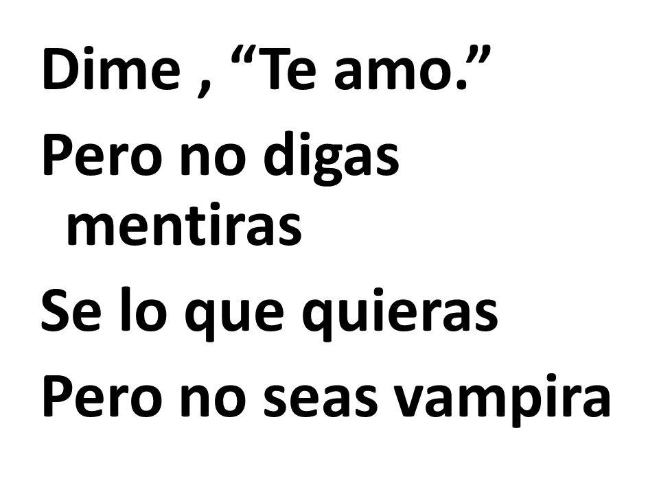 Dime, Te amo. Pero no digas mentiras Se lo que quieras Pero no seas vampira