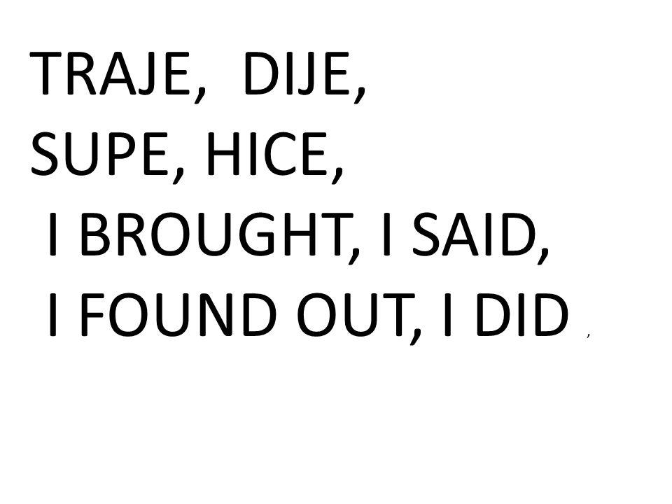 TRAJE, DIJE, SUPE, HICE, I BROUGHT, I SAID, I FOUND OUT, I DID,