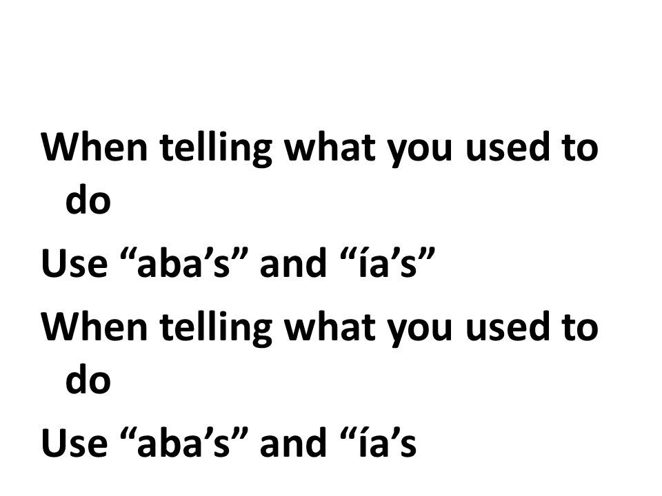 When telling what you used to do Use abas and ías When telling what you used to do Use abas and ías