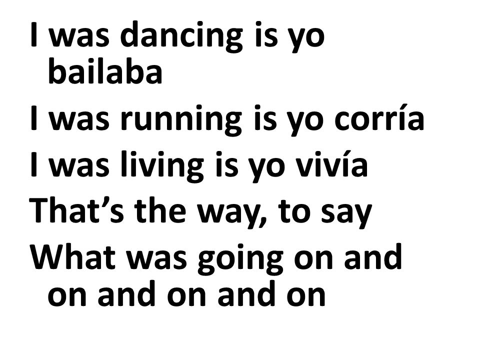I was dancing is yo bailaba I was running is yo corría I was living is yo vivía Thats the way, to say What was going on and on and on and on