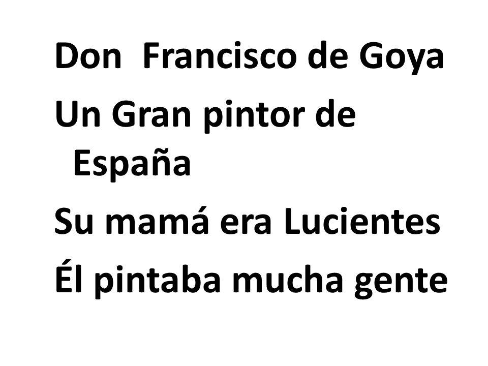 Don Francisco de Goya Un Gran pintor de España Su mamá era Lucientes Él pintaba mucha gente