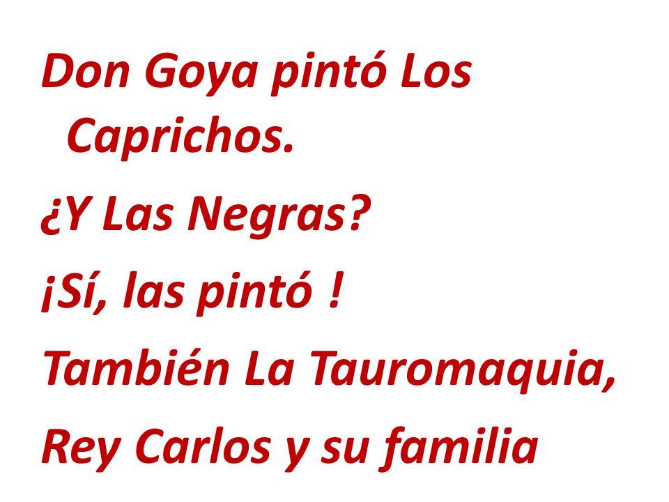 Don Goya pintó Los Caprichos. ¿Y Las Negras? ¡Sí, las pintó ! También La Tauromaquia, Rey Carlos y su familia