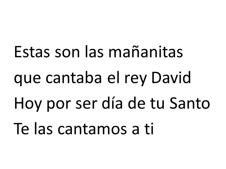 Estas son las mañanitas que cantaba el rey David Hoy por ser día de tu Santo Te las cantamos a ti