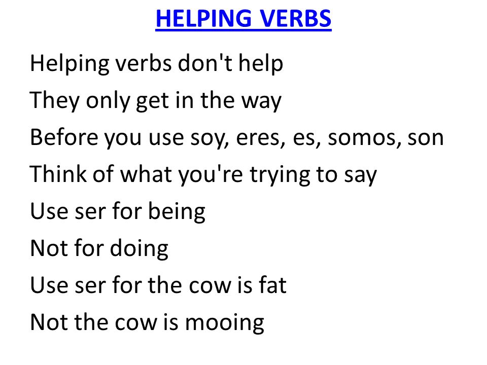 HELPING VERBS Helping verbs don't help They only get in the way Before you use soy, eres, es, somos, son Think of what you're trying to say Use ser fo