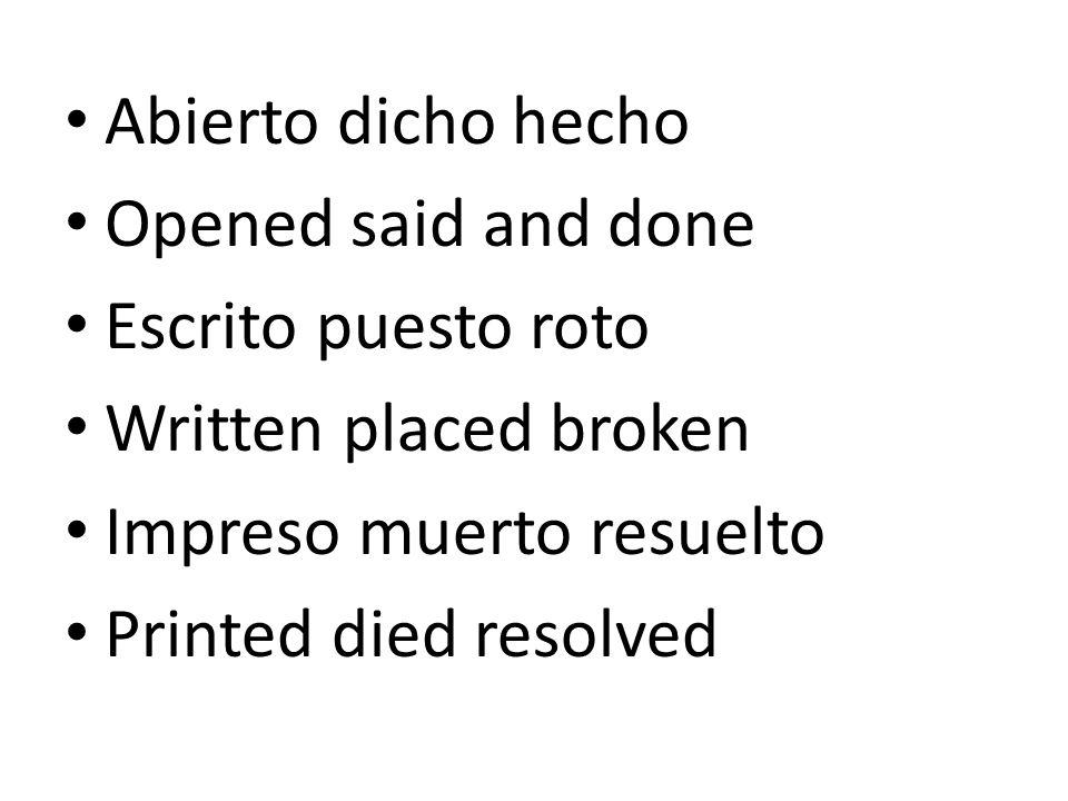 Abierto dicho hecho Opened said and done Escrito puesto roto Written placed broken Impreso muerto resuelto Printed died resolved