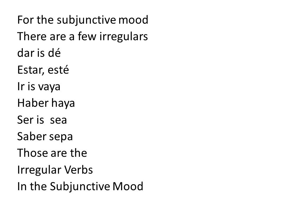 For the subjunctive mood There are a few irregulars dar is dé Estar, esté Ir is vaya Haber haya Ser is sea Saber sepa Those are the Irregular Verbs In