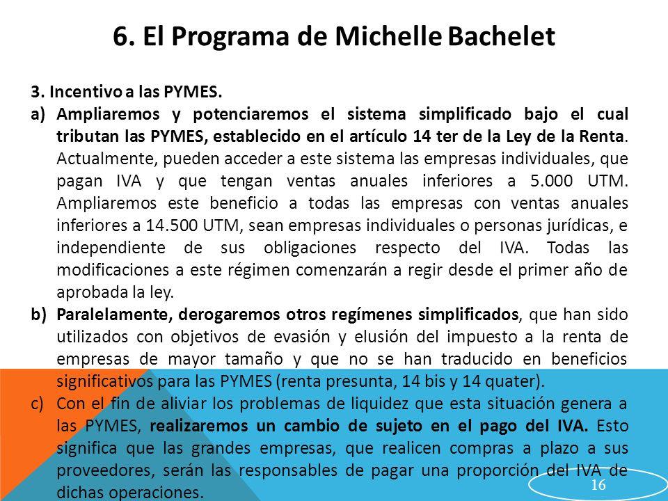 16 6. El Programa de Michelle Bachelet 3. Incentivo a las PYMES. a)Ampliaremos y potenciaremos el sistema simplificado bajo el cual tributan las PYMES