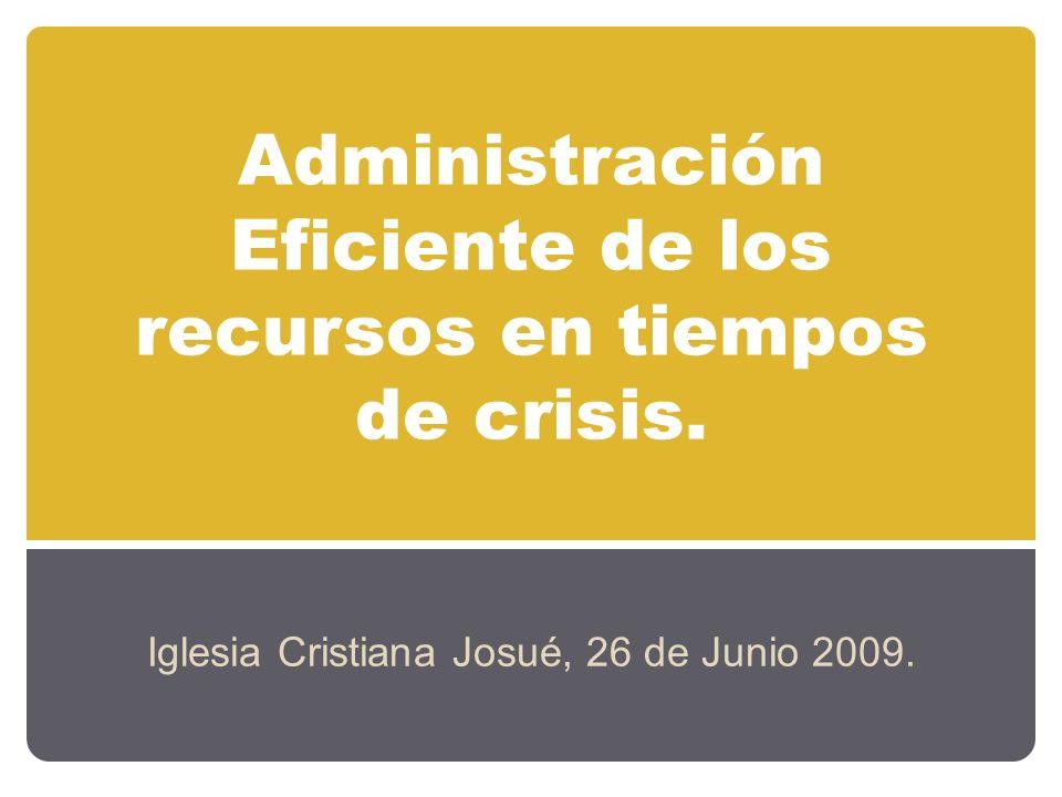 Administración Eficiente de los recursos en tiempos de crisis. Iglesia Cristiana Josué, 26 de Junio 2009.
